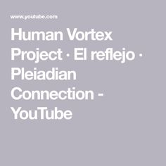 Human Vortex Project · El reflejo · Pleiadian Connection - YouTube