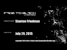 Ep. 296 FADE to BLACK Jimmy Church w/ Stanton T. Friedman, UFO birthday Special LIVE on air - Published on Aug 16, 2015 Stanton T. Friedman joins us on his 81st birthday! We have a very open-ended and candid conversation about life, ufology and our world today. We even take a few calls from the audience to wish Stanton a very happy 81st. #f2b #KGRA
