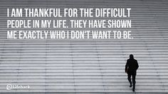 I am thankful for the difficult people in my life. They have shown me exactly who i dont want to be.
