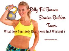 Belly Fat Burners ~Stamina Builders~Toners - What Does Your Body Really Need In A Workout? It doesn't matter what body shape you are blessed with....
