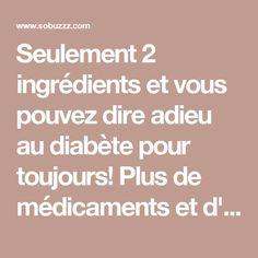 Seulement 2 ingrédients et vous pouvez dire adieu au diabète pour toujours! Plus de médicaments et d'insuline !!! - sobuzz
