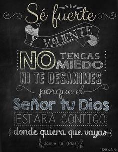 """""""Te repito: sé fuerte y valiente. No tengas miedo ni te desanimes porque el SEÑOR tu Dios estará contigo donde quiera que vayas."""" - Josué 1:9 (Palabra de Dios para Todos)."""