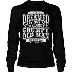I Never Dreamed That One Day I'd Become A Grumpy Old Man longsleeve tee