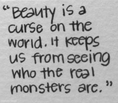 If only we could see beyond the flesh, we would see that we are all capable of being a monster...