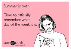 Summer is over. Time to officially remember what day of the week it is. #someecards