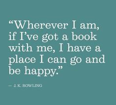 """""""Wherever I am, if I've got a book with me, I have a place I can go and be happy."""" - J.K. Rowling"""