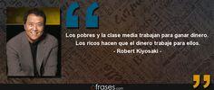 Los pobres y la clase media trabajan para ganar dinero. Los ricos hacen que el dinero trabaje para ellos. — Robert Kiyosaki