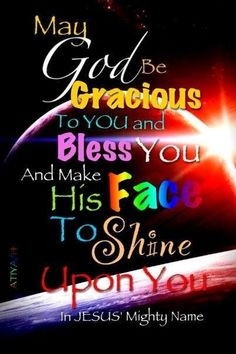 May GOD be gracious to you and make His face to shine upon you.