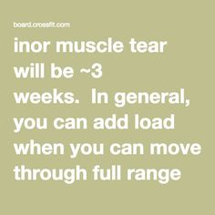 "inor muscle tear will be ~3 weeks.  In general, you can add load when you can move through full range without pain.  I personally have used the following protocol, minus the ice:  ""Here is the tried-and-true injury rehab method for muscle-belly injuries we got from Starr and that has worked for years better than any other method I've ever used. It also works well on orthopeadic injuries in general, and should be tried before anything more elaborate is used. Wait 3-4 days until the pain…"