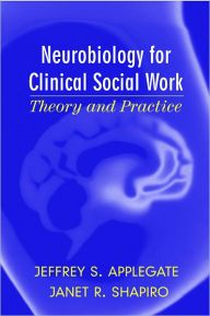 Neurobiology for Clinical Social Work: Theory and Practice / Edition 1 by Jeffrey S. Applegate Download