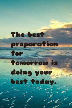 The best preparation for tomorrow is doing your best today. Stop procrastinating! Out with the bad in with the good!