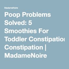 Poop Problems Solved: 5 Smoothies For Toddler Constipation   MadameNoire