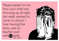 Please explain to mehow your child wasthrowing up all night,but really wanted tocome to school. Ilove hearing thatstory, said noteacher ever.