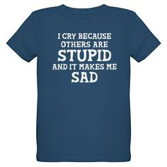 """""""I cry because others are stupid and it makes me sad"""" Sheldon Cooper quote from The Big Bang Theory TShirt"""