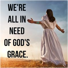 God and Jesus Christ:We're all in need of god's grace.