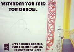 Yesterday you said tomorrow.  Life's a roller coaster. Don't remain seated.™ @ENJOYOURIDE #EYR