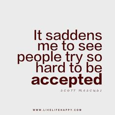 Live life happy quote: It saddens me to see people try so hard to be accepted. - Scott Mescudi