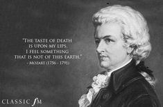 "Composers' Famous Last Words. ""The taste of death is upon my lips. I feel something that is not of this earth."" -Mozart"