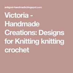 Victoria - Handmade Creations: Designs for Knitting knitting crochet