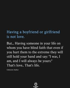 Having a boyfriend or girlfriend is not love. Having someone in your life on whom you have blind faith that even if you hurt them to the extreme they will still hold your hand and say: Reality Quotes, Mood Quotes, Happy Quotes, Positive Quotes, Life Quotes, Quotes Quotes, Status Quotes, Happiness Quotes, Cute Love Quotes
