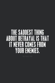 The saddest thing about betrayal is that it never comes from your enemies....for me, it came from the one that I loved