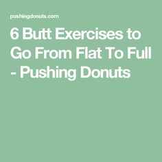 6 Butt Exercises to Go From Flat To Full - Pushing Donuts