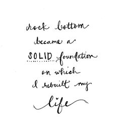 Rock bottom became a solid foundation on which I rebuilt my life.