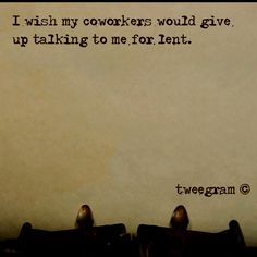 Isn't that the truth. Or at least give up talking about lent for lent...