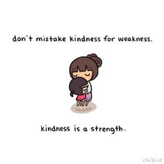 It's an amazing and real strength to be truly kind to people, even when they may not deserve it at the time.