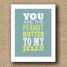 you are the peanut butter my jelly print - 8x10. $15.00, via Etsy.
