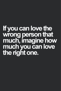 If you can love the wrong person so much, ....
