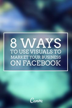 8 Ways To Use Visuals To Market Your Business on Facebook http://blog.canva.com/8-ways-to-use-visuals-to-market-your-business-on-facebook/