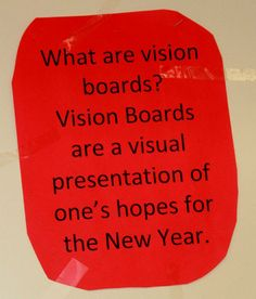 Vision Boards are a visual presentation of ones hope and dreams for the present year, and for life. Though Vision Boards may need to be updated and redone as your dreams and reality grows