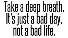 take a deep breath. it's just a bad day, not a bad life. Wall Quotes, True Quotes, Words Quotes, Best Quotes, Sayings, Positiv Quotes, Therapy Quotes, Bad Life, Quotes About Everything