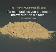 The purpose of this Hadith seems to be that one should neither pay serious attention to one who praises nor reward him for it. If one can throw grit in his face, that should also be done. Prophet Muhammad Quotes, Hadith Quotes, Allah Quotes, Muslim Quotes, Quran Quotes, Religious Quotes, Qoutes, Quotable Quotes, Hindi Quotes