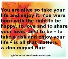 You are alive so take your life and enjoy it....  #quote  #don Miguel Ruiz