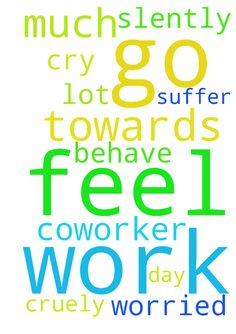 Pray for me that I don't feel to. go for work. I am - Pray for me that I dont feel to. go for work. I am worried so much about coworker who behave cruely towards me and suffer me a lot. I cry all the day slently Posted at: https://prayerrequest.com/t/wML #pray #prayer #request #prayerrequest
