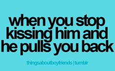 when you stop kissing him and he pulls you back  Yes , I do like that ... who wouldn't find that great !