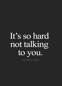 It's so hard not talking to you.