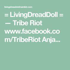 = LivingDreadDoll = — Tribe Riot www.facebook.com/TribeRiot Anja...