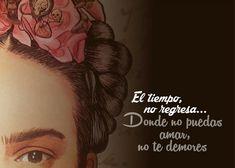 ... El tiempo no regresa... Donde no puedas amar, no te demores. Frida Kahlo.