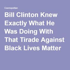 Bill Clinton Knew Exactly What He Was Doing With That Tirade Against Black Lives Matter