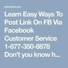 Learn Easy Ways To Post Link On FB Via Facebook Customer Service 1-877-350-8878   Don't you know how to post link on Facebook? Are you willing to learn the steps for this? You must need to grasp our Facebook Customer Service where our techies provide you the best possible steps to extricate your problems from the root. So, without wasting your single second, just pick your phone and dial 1-877-350-8878 to take the advantage of our service. For more Information…