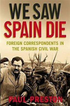 We Saw Spain Die: foreign correspondents in the SPanish Civil War by Paul Preston (2009)