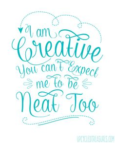 I am creative, you can't expect me to be neat too!