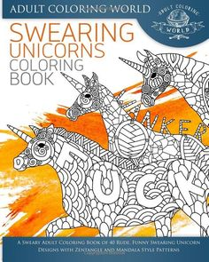 Swearing Unicorn Coloring Book: A Sweary Adult Coloring Book of 40 Rude, Funny Swearing Unicorn Designs with Zentangle and Mandala Style Patterns The 40 expertly illustrated Swearing Unicorn designs i