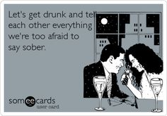 Let's get drunk and tell each other everything we're too afraid to say sober.