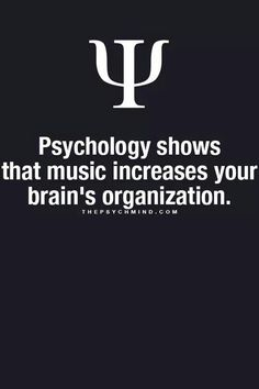 Psychology shows that music increases your brain's organization. THEPSYCHMIND.COM