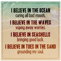 I believe in the ocean curing bad moods. I believe in the waves wiping away worries. I believe in seashells bringing good luck. I believe in toes in the sand grounding my soul. Ocean Quotes, Beach Quotes, Seashore Quotes, Ocean Sayings, The Words, Quotes To Live By, Me Quotes, Crush Quotes, Night Quotes