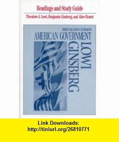 Readings and Study Guide for American Government Brief Second Edition (9780393962383) Theodore J. Lowi, Alice Hearst, Benjamin Ginsberg , ISBN-10: 0393962385  , ISBN-13: 978-0393962383 ,  , tutorials , pdf , ebook , torrent , downloads , rapidshare , filesonic , hotfile , megaupload , fileserve